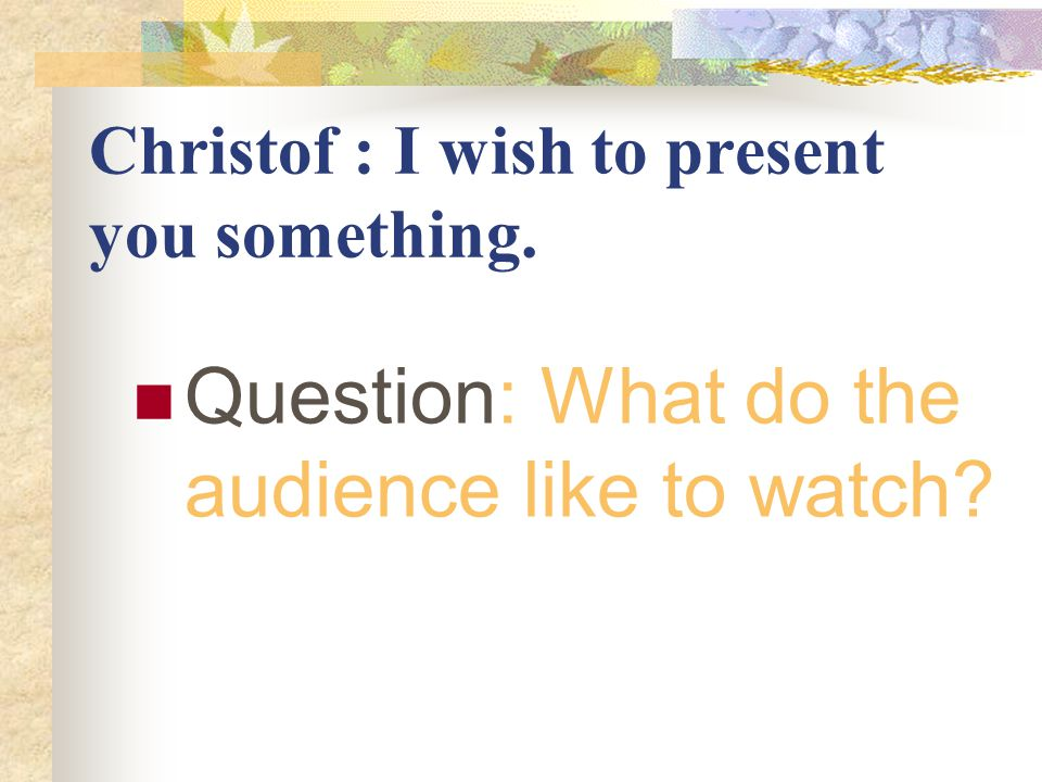 Christof : I wish to present you something. Question: What do the audience like to watch?