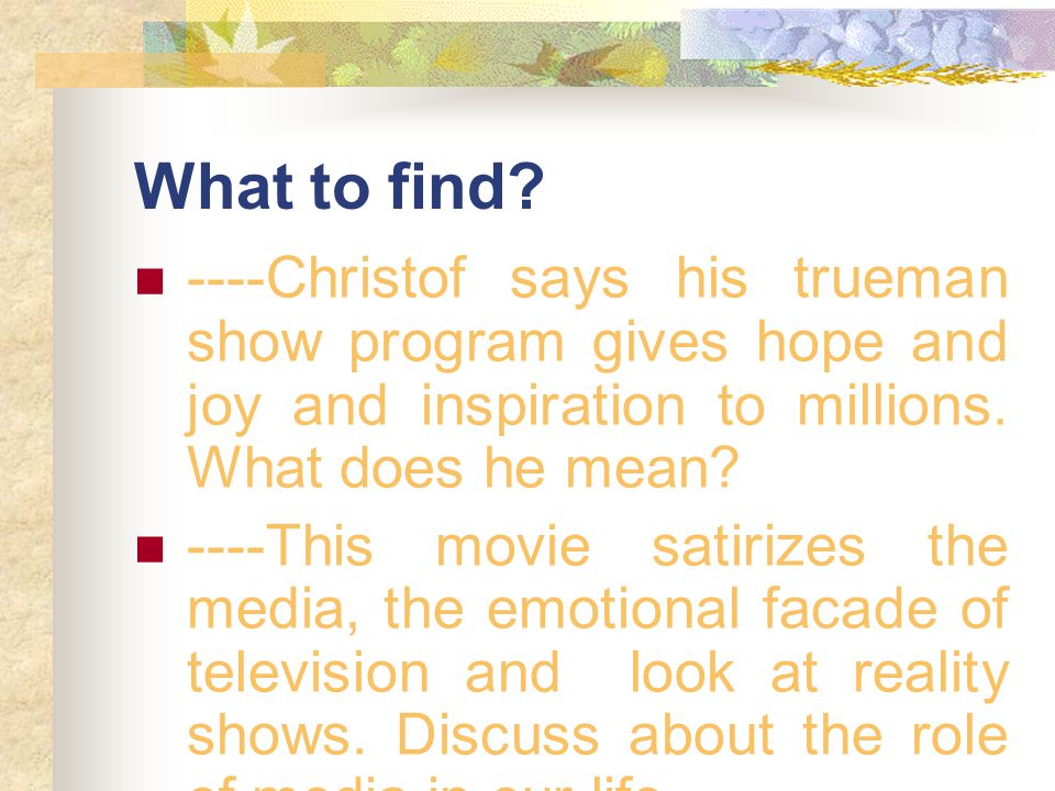 What to find? ----Christof says his trueman show program gives hope and joy and inspiration to millions. What does he mean? ----This movie satirizes t