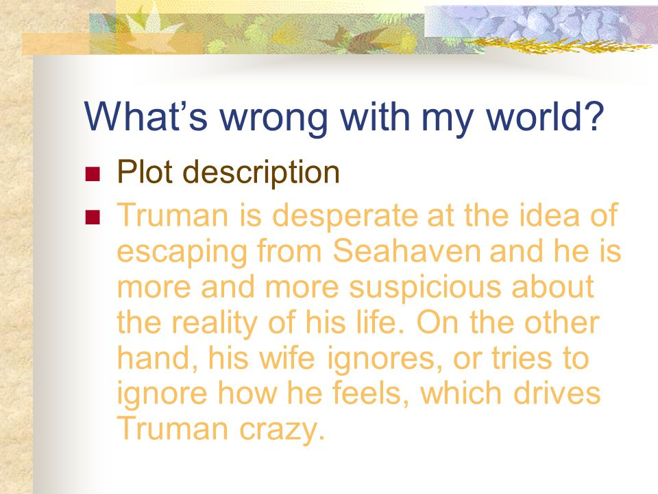 What's wrong with my world? Plot description Truman is desperate at the idea of escaping from Seahaven and he is more and more suspicious about the re