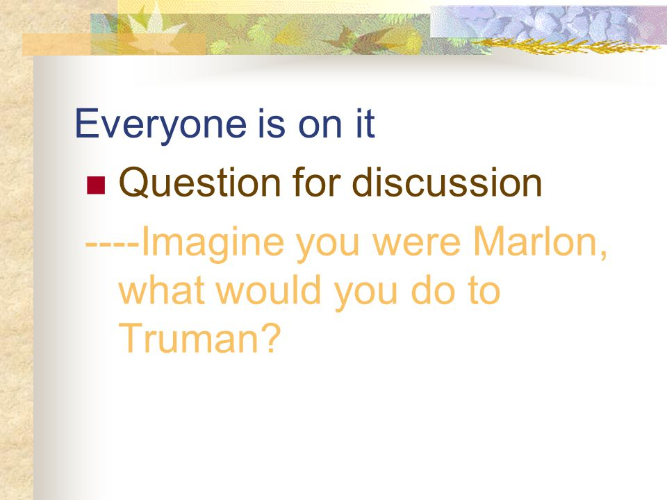 Everyone is on it Question for discussion ----Imagine you were Marlon, what would you do to Truman?