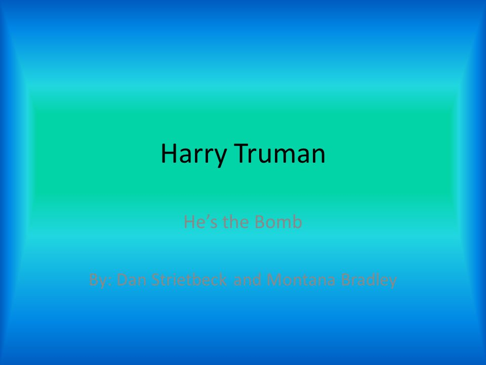 Harry Truman He's the Bomb By: Dan Strietbeck and Montana Bradley