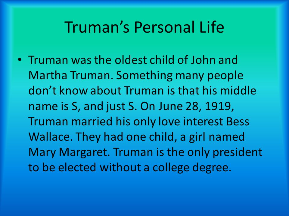 Truman's Personal Life Truman was the oldest child of John and Martha Truman.