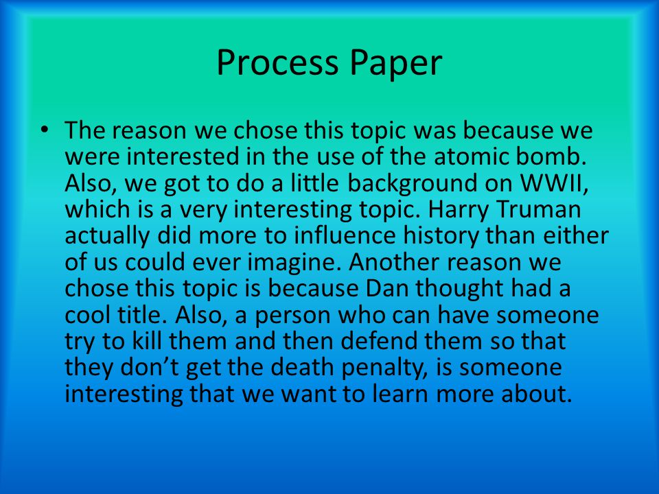 Process Paper The reason we chose this topic was because we were interested in the use of the atomic bomb.