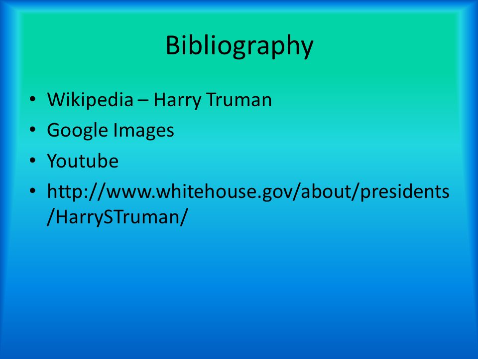Bibliography Wikipedia – Harry Truman Google Images Youtube http://www.whitehouse.gov/about/presidents /HarrySTruman/