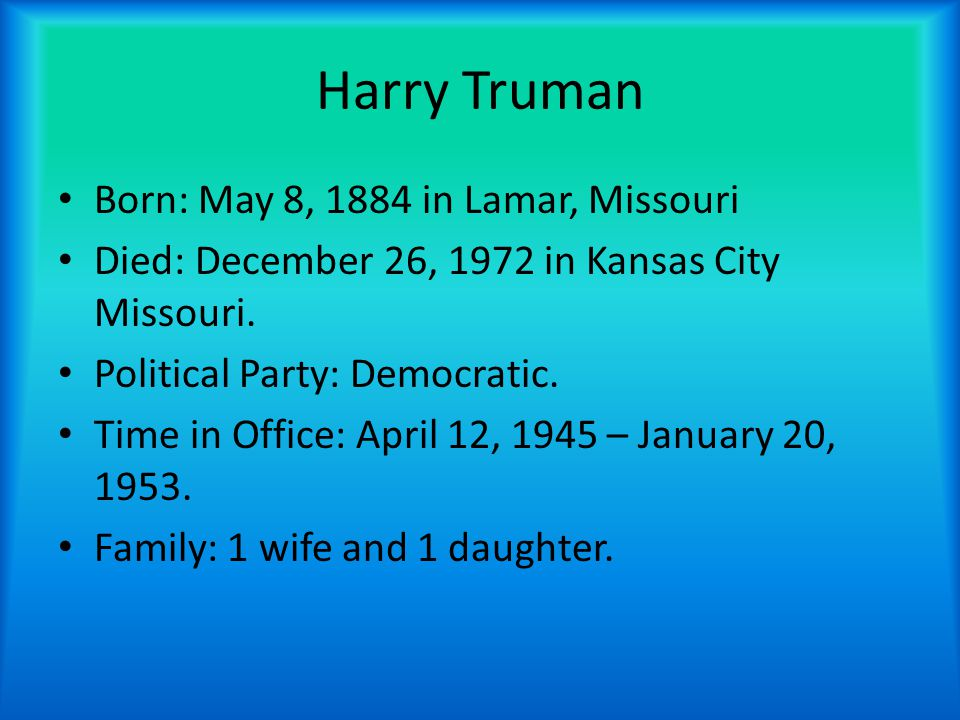 Harry Truman Born: May 8, 1884 in Lamar, Missouri Died: December 26, 1972 in Kansas City Missouri. Political Party: Democratic. Time in Office: April