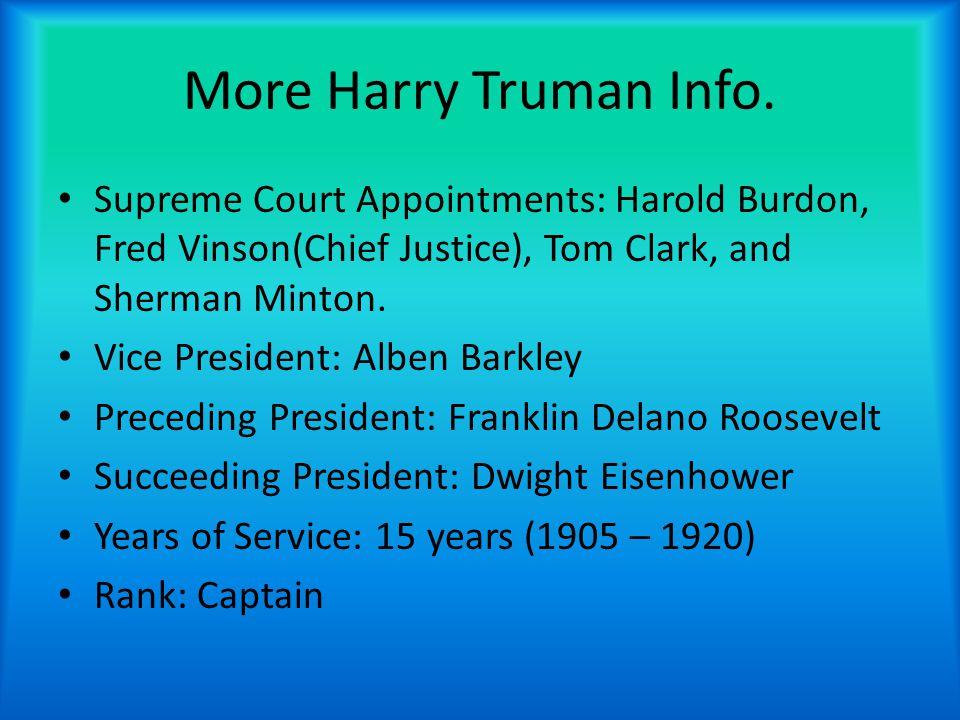 More Harry Truman Info. Supreme Court Appointments: Harold Burdon, Fred Vinson(Chief Justice), Tom Clark, and Sherman Minton. Vice President: Alben Ba