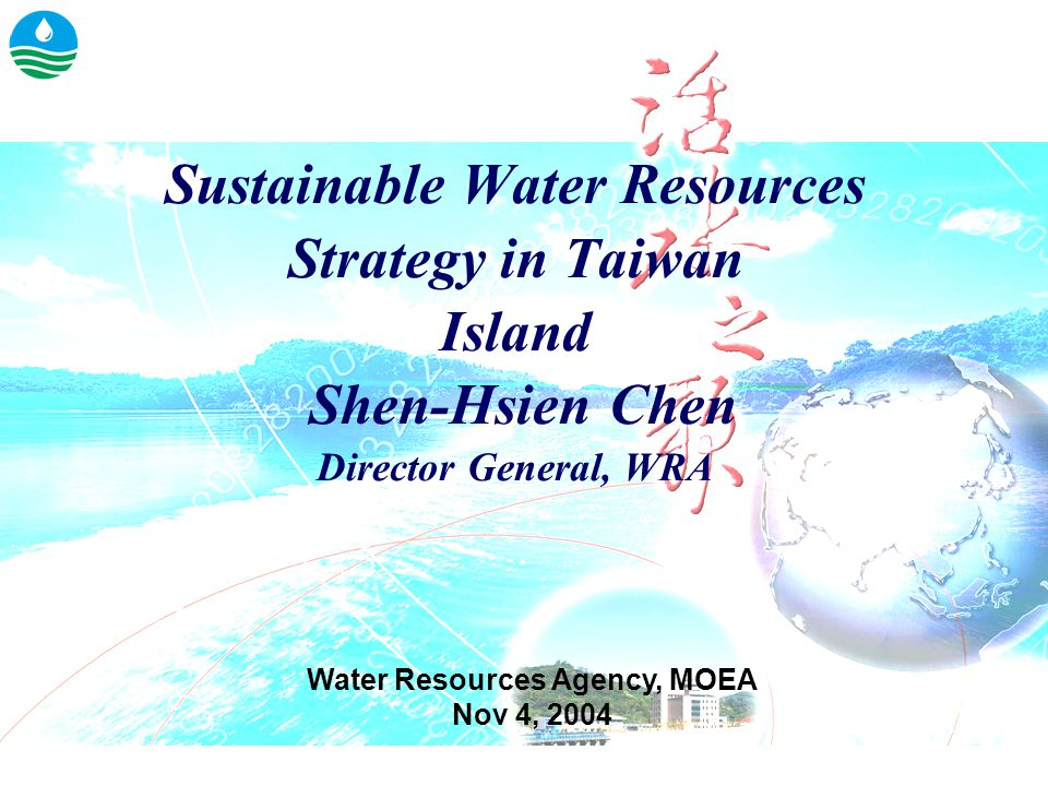 Sustainable Water Resources Strategy in Taiwan Island Shen-Hsien Chen Director General, WRA Water Resources Agency, MOEA Nov 4, 2004