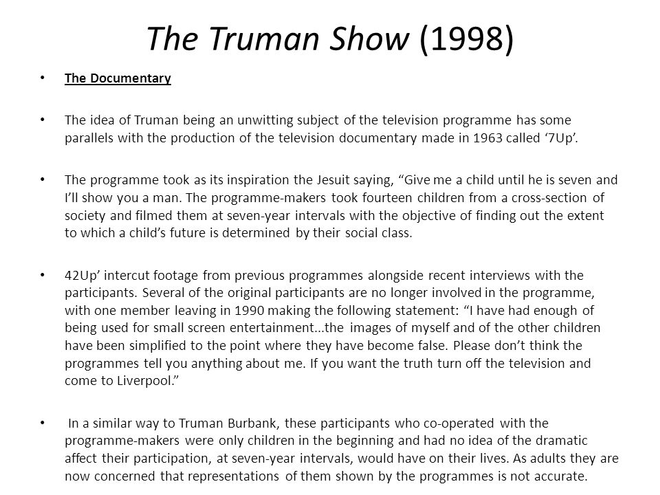 The Truman Show (1998) The Documentary The idea of Truman being an unwitting subject of the television programme has some parallels with the production of the television documentary made in 1963 called '7Up'.