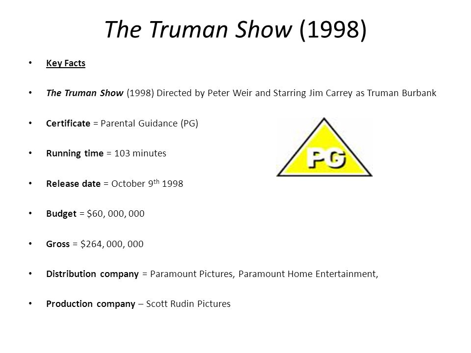 The Truman Show (1998) Key Facts The Truman Show (1998) Directed by Peter Weir and Starring Jim Carrey as Truman Burbank Certificate = Parental Guidance (PG) Running time = 103 minutes Release date = October 9 th 1998 Budget = $60, 000, 000 Gross = $264, 000, 000 Distribution company = Paramount Pictures, Paramount Home Entertainment, Production company – Scott Rudin Pictures