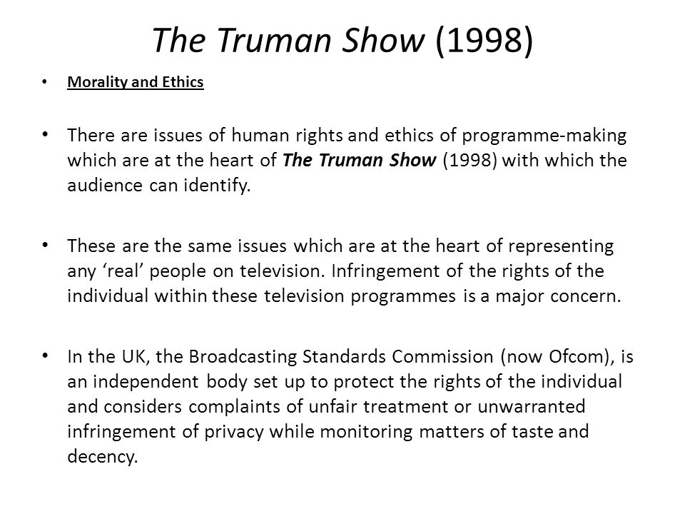 The Truman Show (1998) Morality and Ethics There are issues of human rights and ethics of programme-making which are at the heart of The Truman Show (1998) with which the audience can identify.