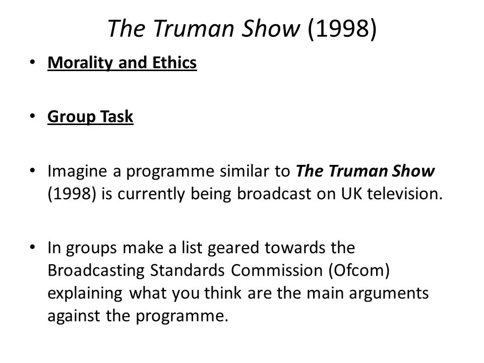 The Truman Show (1998) Morality and Ethics Group Task Imagine a programme similar to The Truman Show (1998) is currently being broadcast on UK television.