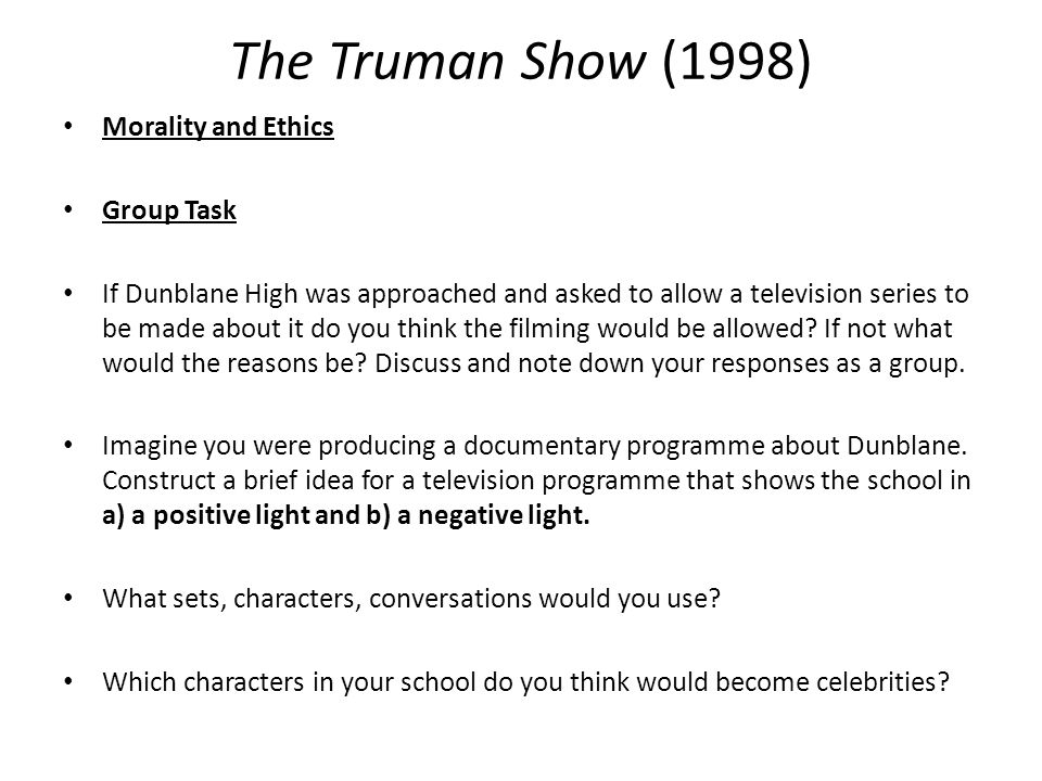 The Truman Show (1998) Morality and Ethics Group Task If Dunblane High was approached and asked to allow a television series to be made about it do you think the filming would be allowed.