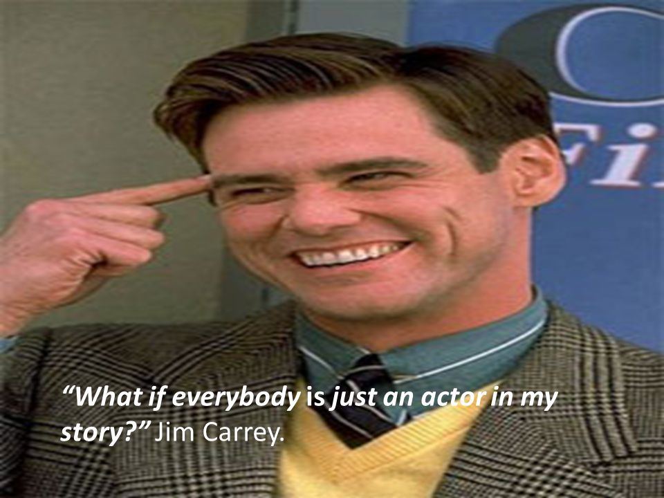 What if everybody is just an actor in my story Jim Carrey.