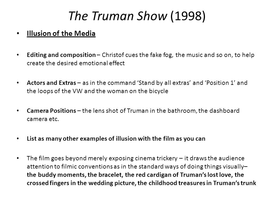 The Truman Show (1998) Illusion of the Media Editing and composition – Christof cues the fake fog, the music and so on, to help create the desired emotional effect Actors and Extras – as in the command 'Stand by all extras' and 'Position 1' and the loops of the VW and the woman on the bicycle Camera Positions – the lens shot of Truman in the bathroom, the dashboard camera etc.