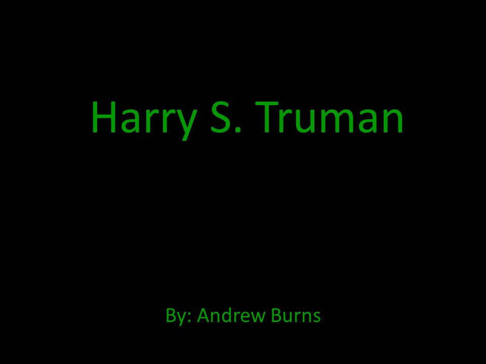 Harry S. Truman By: Andrew Burns