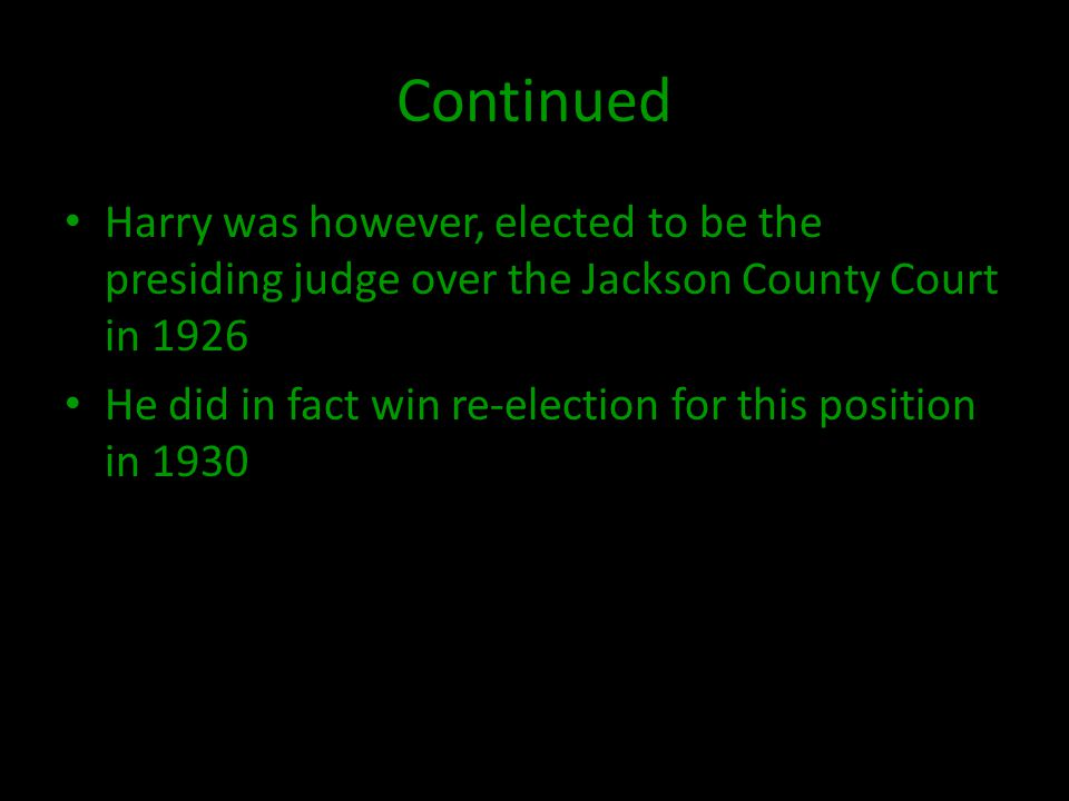Continued Harry was however, elected to be the presiding judge over the Jackson County Court in 1926 He did in fact win re-election for this position in 1930