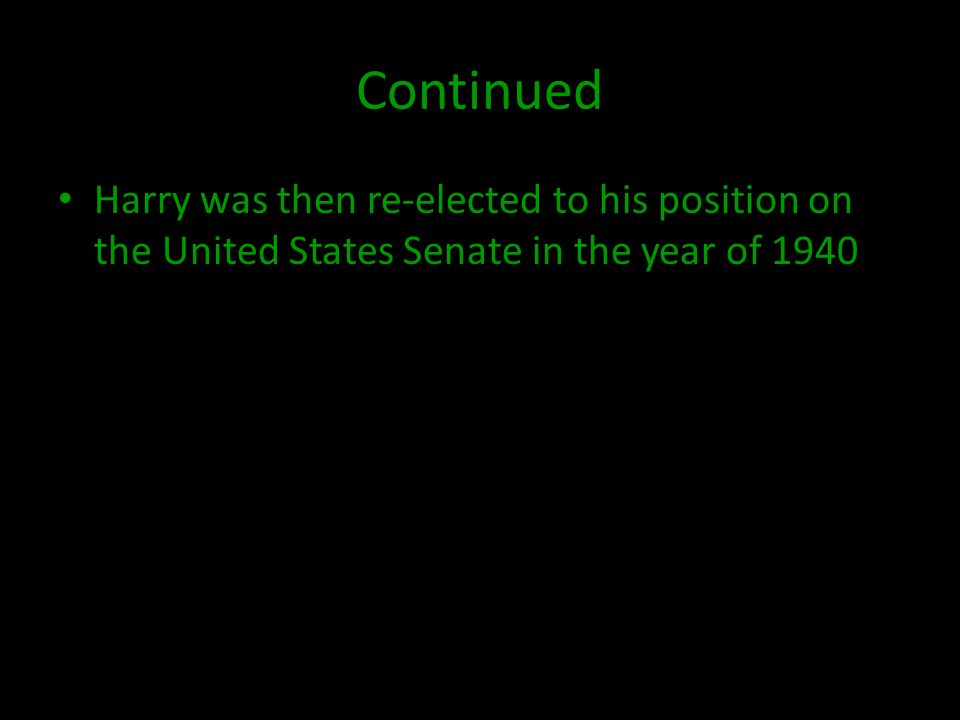 Continued Harry was then re-elected to his position on the United States Senate in the year of 1940