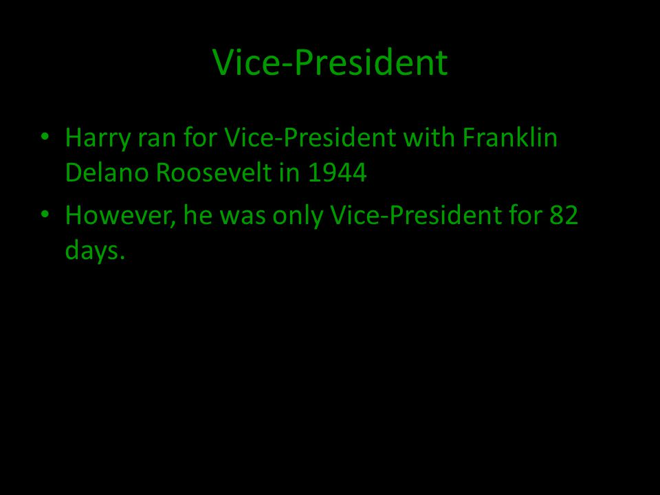 Vice-President Harry ran for Vice-President with Franklin Delano Roosevelt in 1944 However, he was only Vice-President for 82 days.