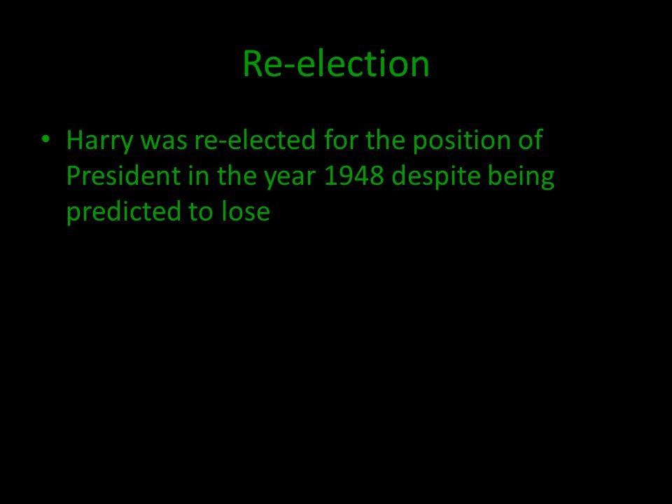 Re-election Harry was re-elected for the position of President in the year 1948 despite being predicted to lose
