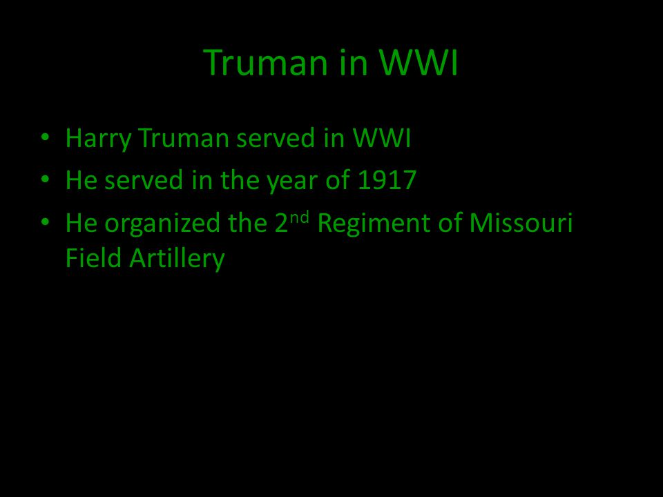 Truman in WWI Harry Truman served in WWI He served in the year of 1917 He organized the 2 nd Regiment of Missouri Field Artillery