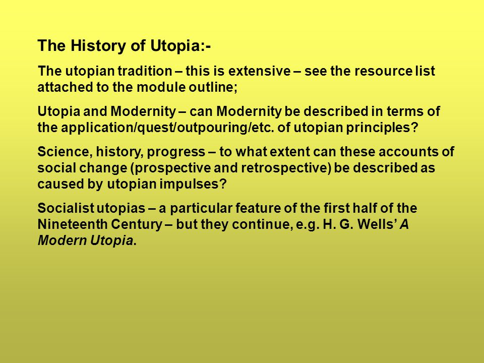 The History of Utopia:- The utopian tradition – this is extensive – see the resource list attached to the module outline; Utopia and Modernity – can Modernity be described in terms of the application/quest/outpouring/etc.