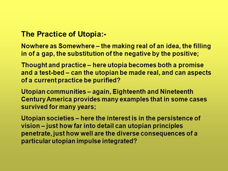 The Practice of Utopia:- Nowhere as Somewhere – the making real of an idea, the filling in of a gap, the substitution of the negative by the positive; Thought and practice – here utopia becomes both a promise and a test-bed – can the utopian be made real, and can aspects of a current practice be purified.