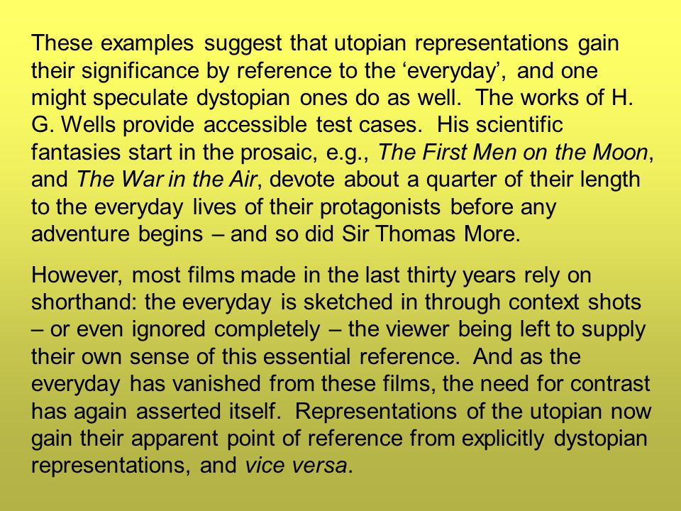 These examples suggest that utopian representations gain their significance by reference to the 'everyday', and one might speculate dystopian ones do as well.