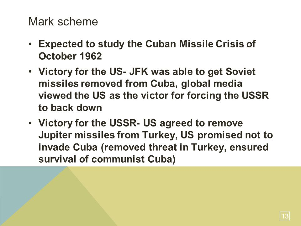 13 Mark scheme Expected to study the Cuban Missile Crisis of October 1962 Victory for the US- JFK was able to get Soviet missiles removed from Cuba, global media viewed the US as the victor for forcing the USSR to back down Victory for the USSR- US agreed to remove Jupiter missiles from Turkey, US promised not to invade Cuba (removed threat in Turkey, ensured survival of communist Cuba)