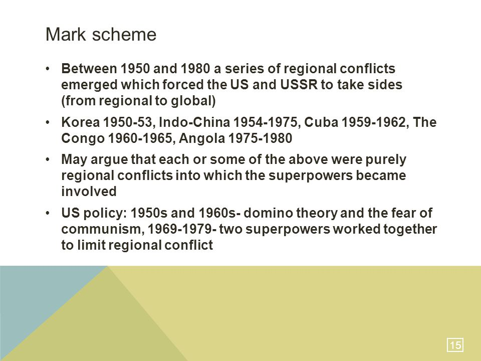 15 Mark scheme Between 1950 and 1980 a series of regional conflicts emerged which forced the US and USSR to take sides (from regional to global) Korea 1950-53, Indo-China 1954-1975, Cuba 1959-1962, The Congo 1960-1965, Angola 1975-1980 May argue that each or some of the above were purely regional conflicts into which the superpowers became involved US policy: 1950s and 1960s- domino theory and the fear of communism, 1969-1979- two superpowers worked together to limit regional conflict