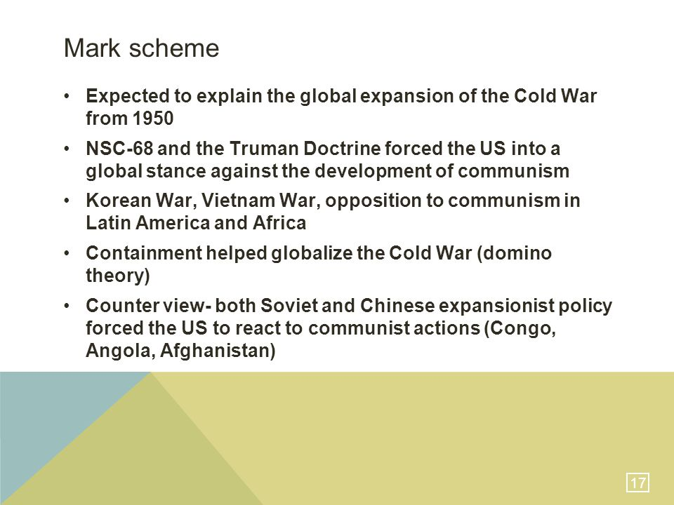 17 Mark scheme Expected to explain the global expansion of the Cold War from 1950 NSC-68 and the Truman Doctrine forced the US into a global stance against the development of communism Korean War, Vietnam War, opposition to communism in Latin America and Africa Containment helped globalize the Cold War (domino theory) Counter view- both Soviet and Chinese expansionist policy forced the US to react to communist actions (Congo, Angola, Afghanistan)