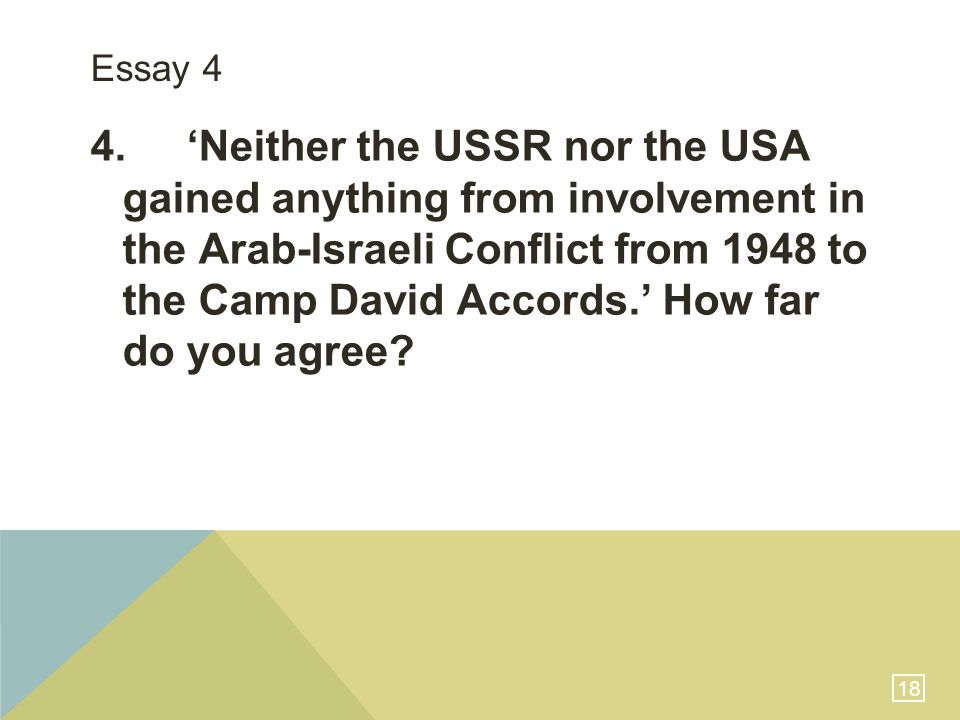 18 Essay 4 4.'Neither the USSR nor the USA gained anything from involvement in the Arab-Israeli Conflict from 1948 to the Camp David Accords.' How far do you agree?