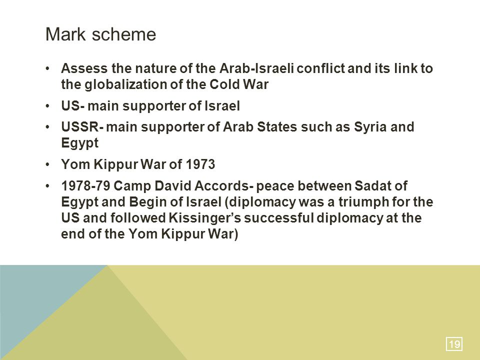 19 Mark scheme Assess the nature of the Arab-Israeli conflict and its link to the globalization of the Cold War US- main supporter of Israel USSR- main supporter of Arab States such as Syria and Egypt Yom Kippur War of 1973 1978-79 Camp David Accords- peace between Sadat of Egypt and Begin of Israel (diplomacy was a triumph for the US and followed Kissinger's successful diplomacy at the end of the Yom Kippur War)