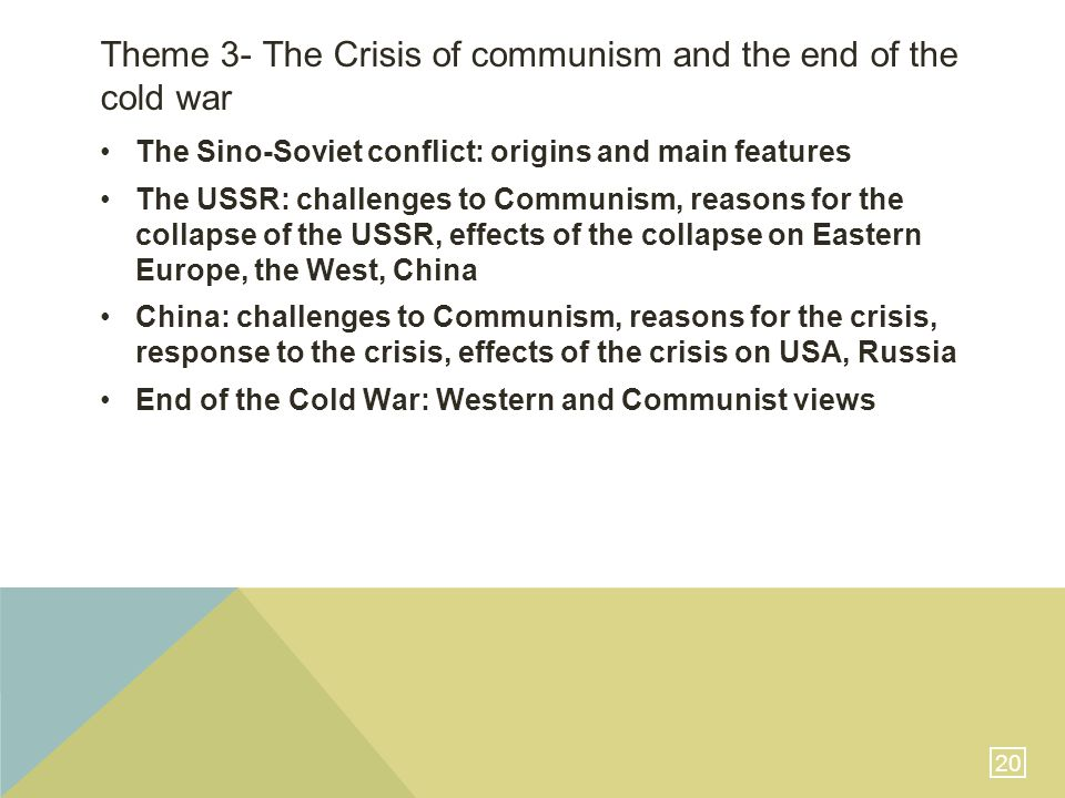 20 Theme 3- The Crisis of communism and the end of the cold war The Sino-Soviet conflict: origins and main features The USSR: challenges to Communism, reasons for the collapse of the USSR, effects of the collapse on Eastern Europe, the West, China China: challenges to Communism, reasons for the crisis, response to the crisis, effects of the crisis on USA, Russia End of the Cold War: Western and Communist views