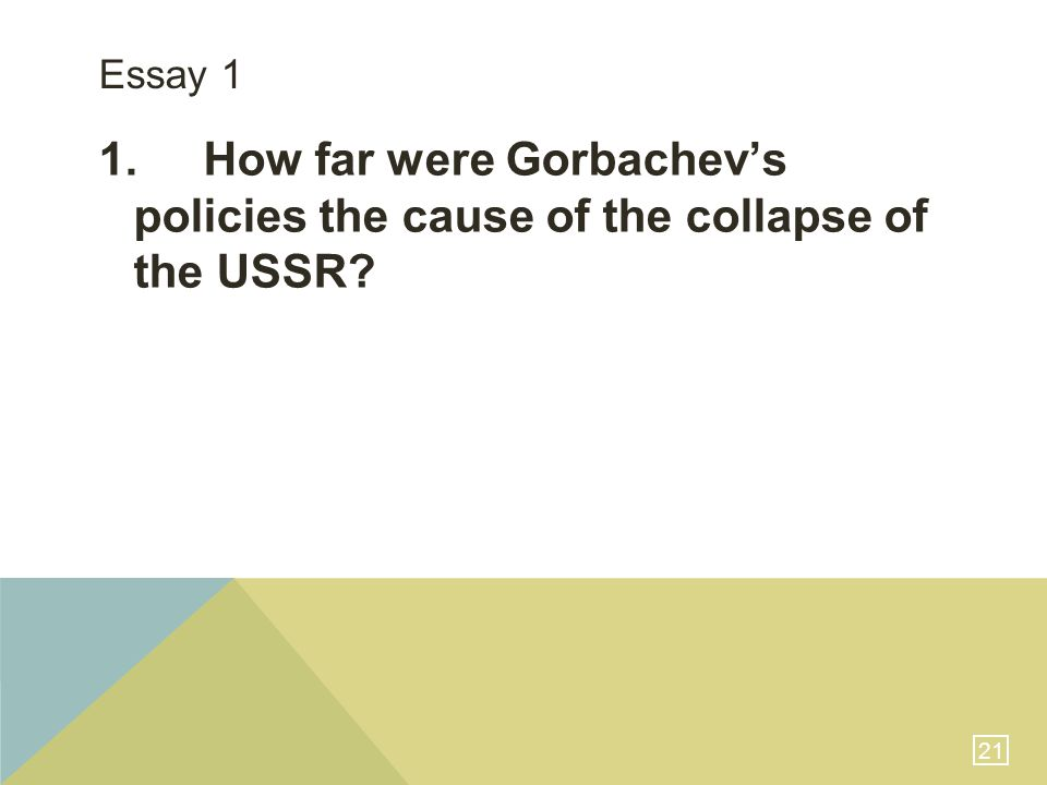 21 Essay 1 1.How far were Gorbachev's policies the cause of the collapse of the USSR?