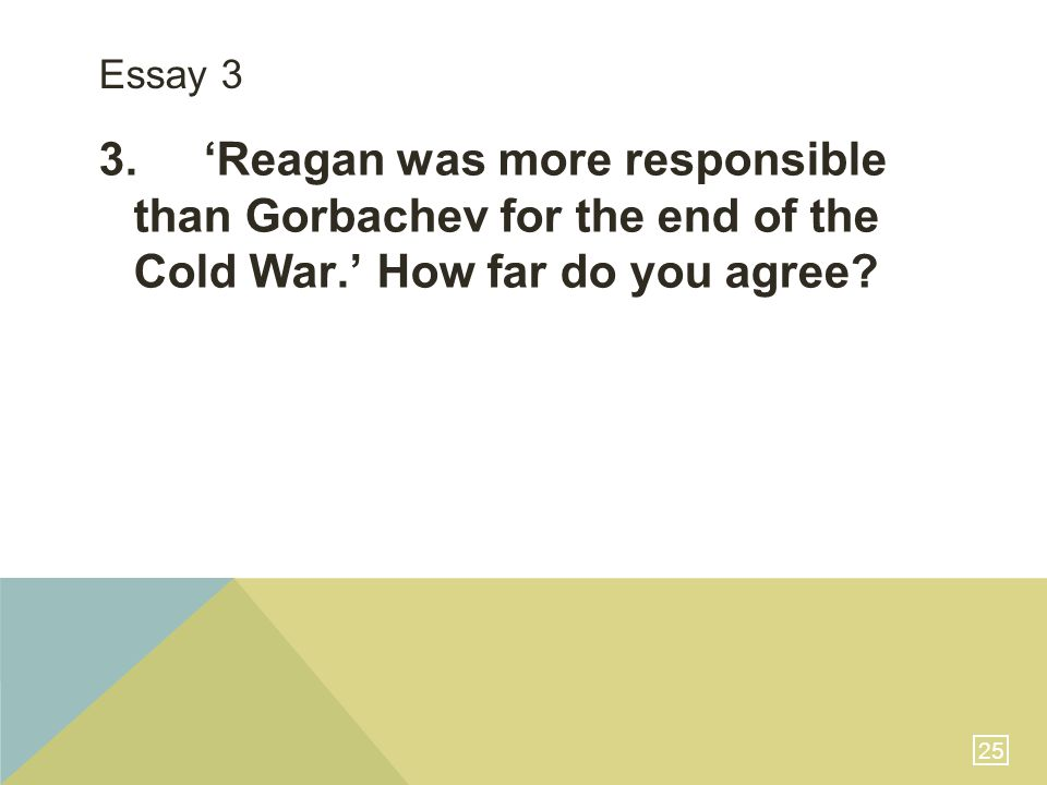 25 Essay 3 3.'Reagan was more responsible than Gorbachev for the end of the Cold War.' How far do you agree?