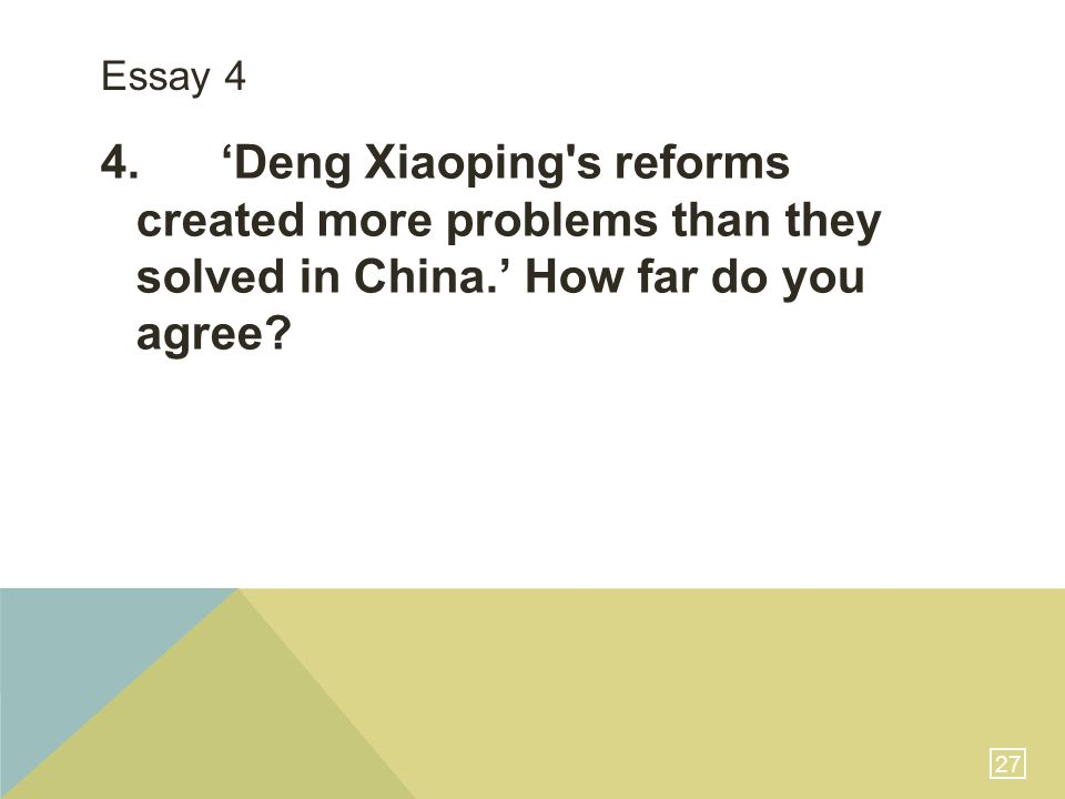 27 Essay 4 4. 'Deng Xiaoping's reforms created more problems than they solved in China.' How far do you agree?