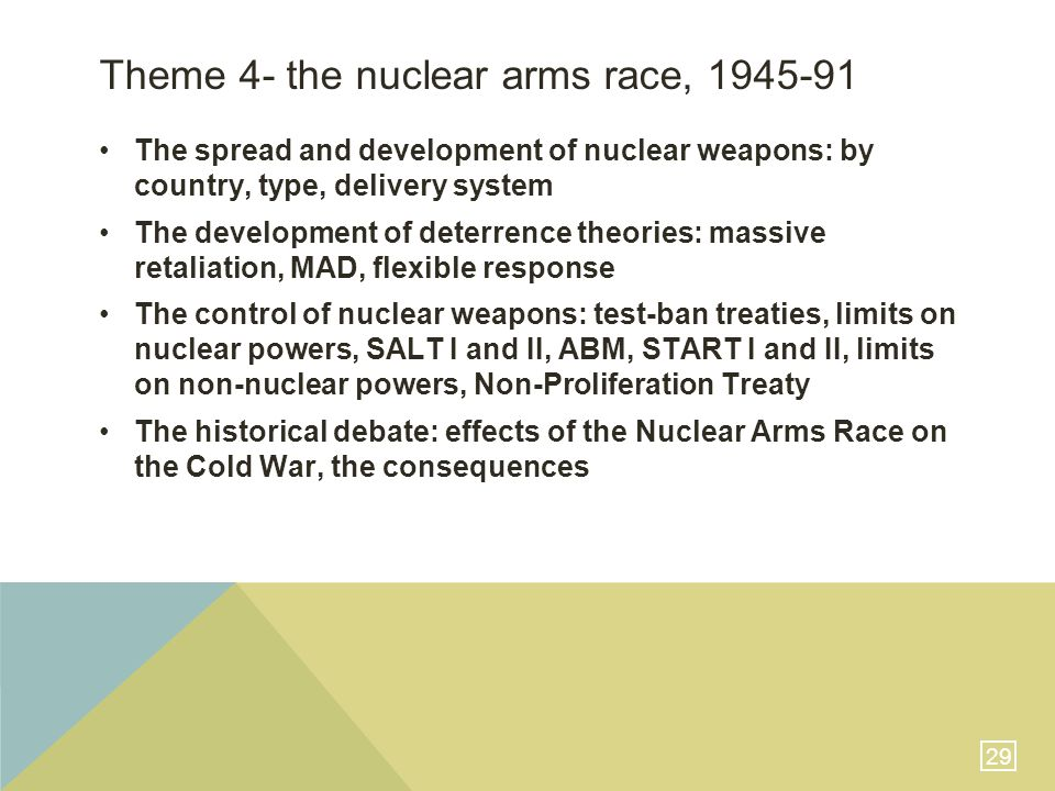 29 Theme 4- the nuclear arms race, 1945-91 The spread and development of nuclear weapons: by country, type, delivery system The development of deterrence theories: massive retaliation, MAD, flexible response The control of nuclear weapons: test-ban treaties, limits on nuclear powers, SALT I and II, ABM, START I and II, limits on non-nuclear powers, Non-Proliferation Treaty The historical debate: effects of the Nuclear Arms Race on the Cold War, the consequences