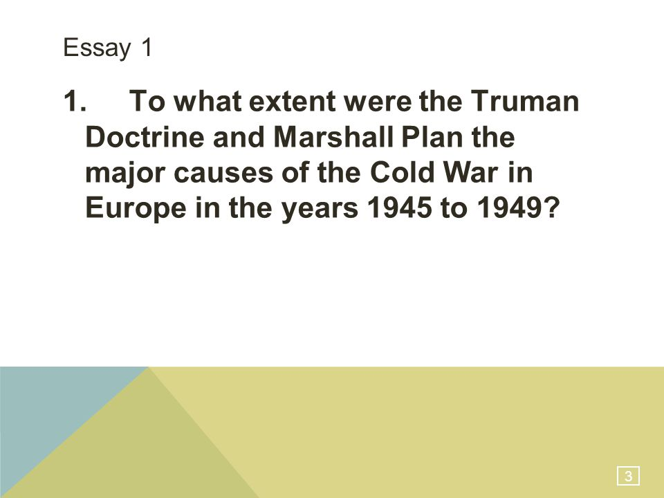 3 Essay 1 1.To what extent were the Truman Doctrine and Marshall Plan the major causes of the Cold War in Europe in the years 1945 to 1949?