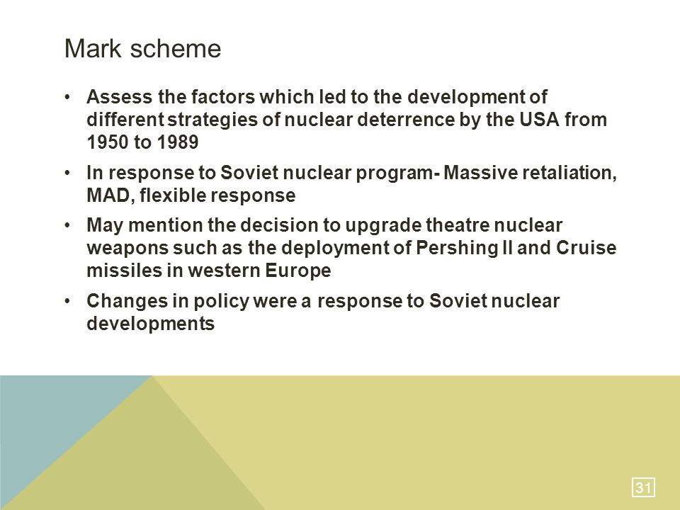 31 Mark scheme Assess the factors which led to the development of different strategies of nuclear deterrence by the USA from 1950 to 1989 In response to Soviet nuclear program- Massive retaliation, MAD, flexible response May mention the decision to upgrade theatre nuclear weapons such as the deployment of Pershing II and Cruise missiles in western Europe Changes in policy were a response to Soviet nuclear developments