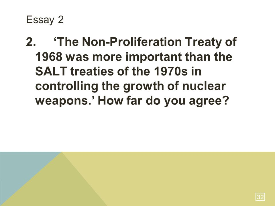 32 Essay 2 2.'The Non-Proliferation Treaty of 1968 was more important than the SALT treaties of the 1970s in controlling the growth of nuclear weapons.' How far do you agree