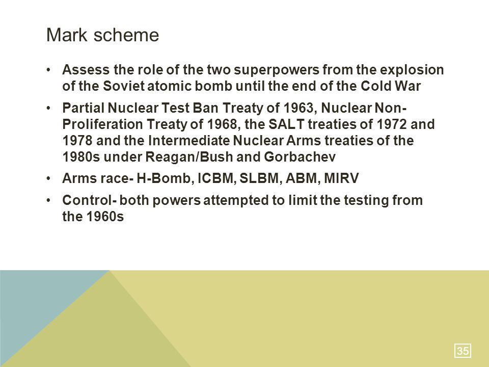 35 Mark scheme Assess the role of the two superpowers from the explosion of the Soviet atomic bomb until the end of the Cold War Partial Nuclear Test Ban Treaty of 1963, Nuclear Non- Proliferation Treaty of 1968, the SALT treaties of 1972 and 1978 and the Intermediate Nuclear Arms treaties of the 1980s under Reagan/Bush and Gorbachev Arms race- H-Bomb, ICBM, SLBM, ABM, MIRV Control- both powers attempted to limit the testing from the 1960s