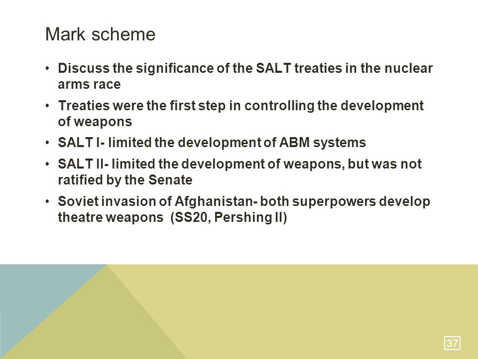 37 Mark scheme Discuss the significance of the SALT treaties in the nuclear arms race Treaties were the first step in controlling the development of weapons SALT I- limited the development of ABM systems SALT II- limited the development of weapons, but was not ratified by the Senate Soviet invasion of Afghanistan- both superpowers develop theatre weapons (SS20, Pershing II)