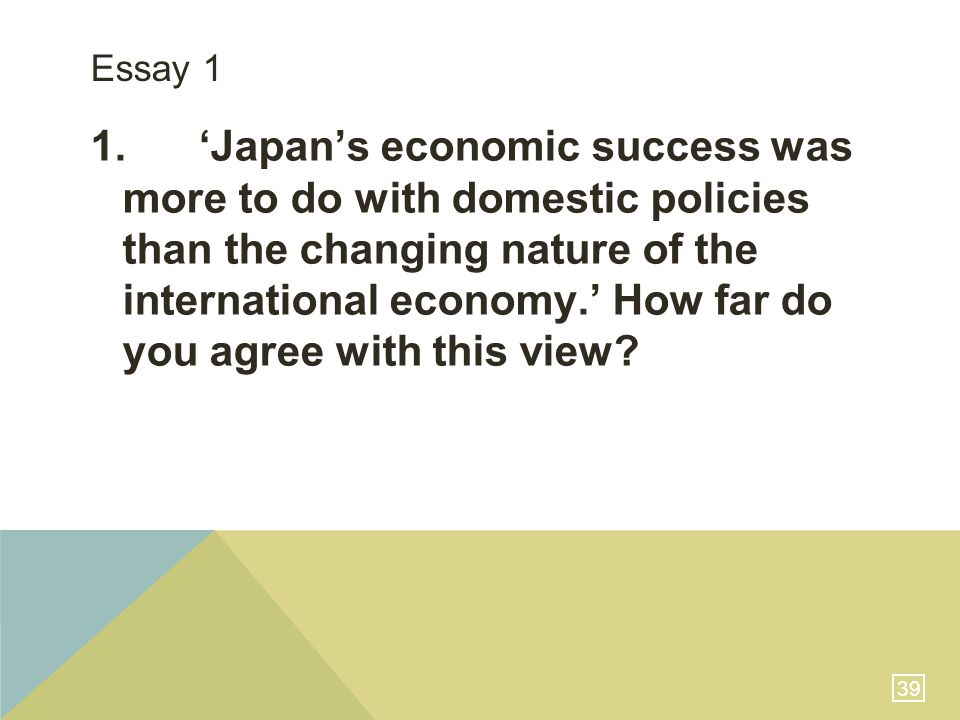 39 Essay 1 1. 'Japan's economic success was more to do with domestic policies than the changing nature of the international economy.' How far do you a