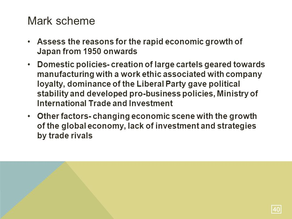 40 Mark scheme Assess the reasons for the rapid economic growth of Japan from 1950 onwards Domestic policies- creation of large cartels geared towards manufacturing with a work ethic associated with company loyalty, dominance of the Liberal Party gave political stability and developed pro-business policies, Ministry of International Trade and Investment Other factors- changing economic scene with the growth of the global economy, lack of investment and strategies by trade rivals