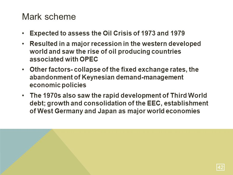 42 Mark scheme Expected to assess the Oil Crisis of 1973 and 1979 Resulted in a major recession in the western developed world and saw the rise of oil producing countries associated with OPEC Other factors- collapse of the fixed exchange rates, the abandonment of Keynesian demand-management economic policies The 1970s also saw the rapid development of Third World debt; growth and consolidation of the EEC, establishment of West Germany and Japan as major world economies