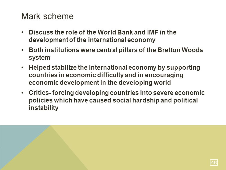 46 Mark scheme Discuss the role of the World Bank and IMF in the development of the international economy Both institutions were central pillars of the Bretton Woods system Helped stabilize the international economy by supporting countries in economic difficulty and in encouraging economic development in the developing world Critics- forcing developing countries into severe economic policies which have caused social hardship and political instability