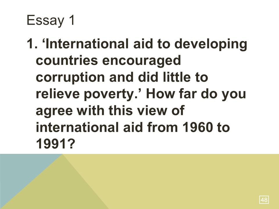 48 Essay 1 1. 'International aid to developing countries encouraged corruption and did little to relieve poverty.' How far do you agree with this view