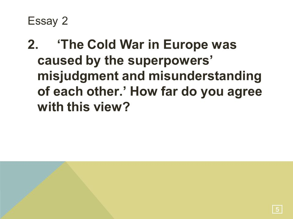 5 Essay 2 2.'The Cold War in Europe was caused by the superpowers' misjudgment and misunderstanding of each other.' How far do you agree with this view?