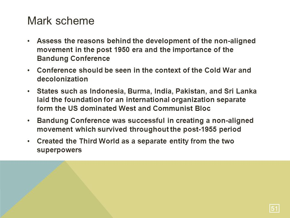 51 Mark scheme Assess the reasons behind the development of the non-aligned movement in the post 1950 era and the importance of the Bandung Conference Conference should be seen in the context of the Cold War and decolonization States such as Indonesia, Burma, India, Pakistan, and Sri Lanka laid the foundation for an international organization separate form the US dominated West and Communist Bloc Bandung Conference was successful in creating a non-aligned movement which survived throughout the post-1955 period Created the Third World as a separate entity from the two superpowers