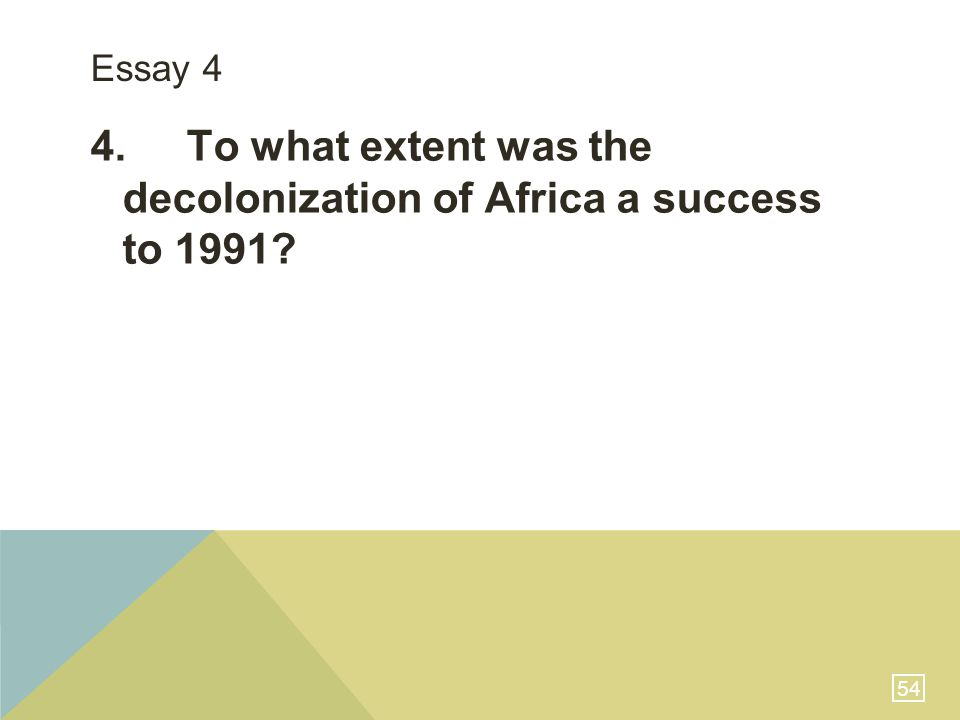 54 Essay 4 4.To what extent was the decolonization of Africa a success to 1991?
